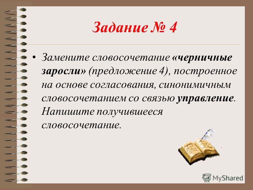 Задание 4 Замените словосочетание «черничные заросли» (предложение 4), построенное на основе согласования, синонимичным словосочетанием со связью управление. Напишите получившееся словосочетание.