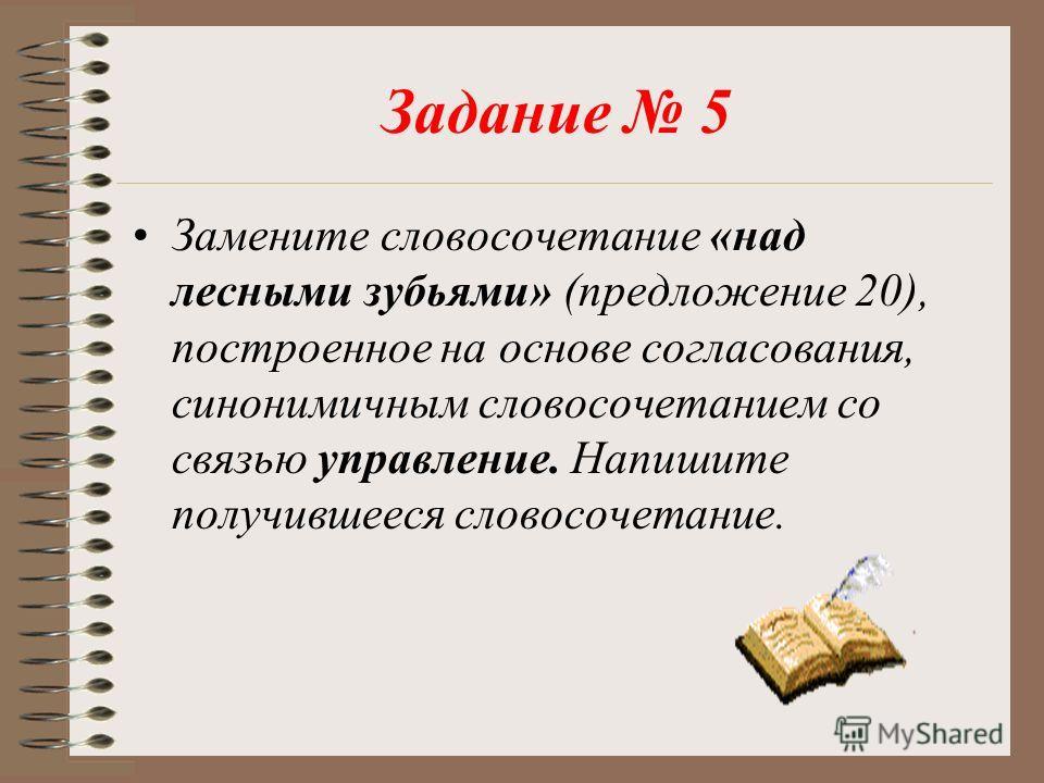 Задание 5 Замените словосочетание «над лесными зубьями» (предложение 20), построенное на основе согласования, синонимичным словосочетанием со связью управление. Напишите получившееся словосочетание.
