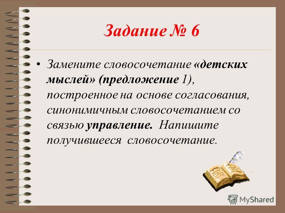 Задание 6 Замените словосочетание «детских мыслей» (предложение 1), построенное на основе согласования, синонимичным словосочетанием со связью управление. Напишите получившееся словосочетание.