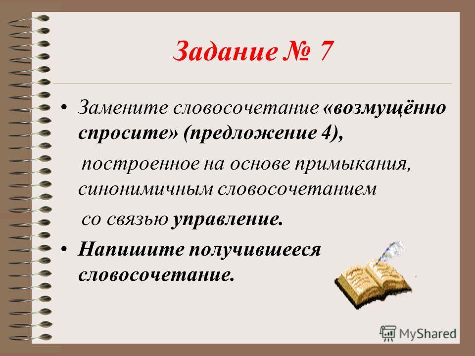 Задание 7 Замените словосочетание «возмущённо спросите» (предложение 4), построенное на основе примыкания, синонимичным словосочетанием со связью управление. Напишите получившееся словосочетание.