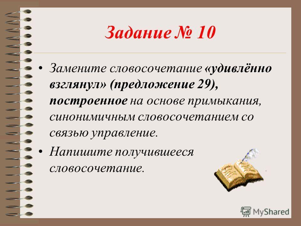 Задание 10 Замените словосочетание «удивлённо взглянул» (предложение 29), построенное на основе примыкания, синонимичным словосочетанием со связью управление. Напишите получившееся словосочетание.