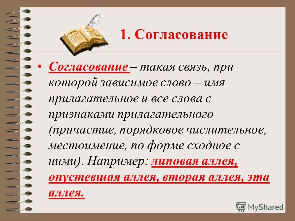 1. Согласование Согласование – такая связь, при которой зависимое слово – имя прилагательное и все слова с признаками прилагательного (причастие, порядковое числительное, местоимение, по форме сходное с ними). Например: липовая аллея, опустевшая алле