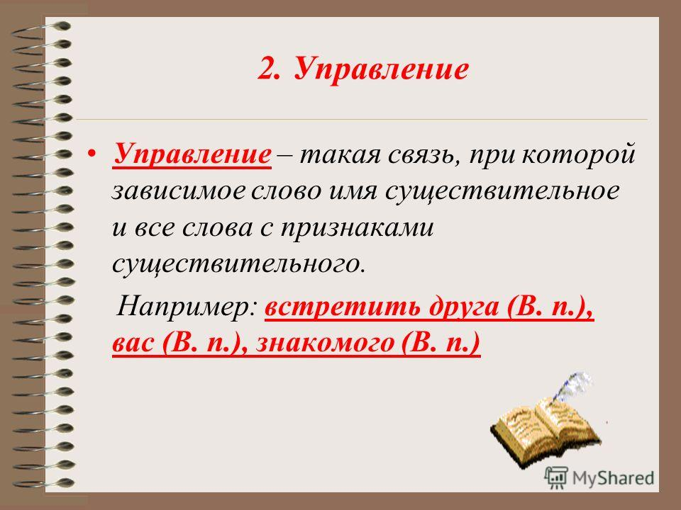 2. Управление Управление – такая связь, при которой зависимое слово имя существительное и все слова с признаками существительного. Например: встретить друга (В. п.), вас (В. п.), знакомого (В. п.)