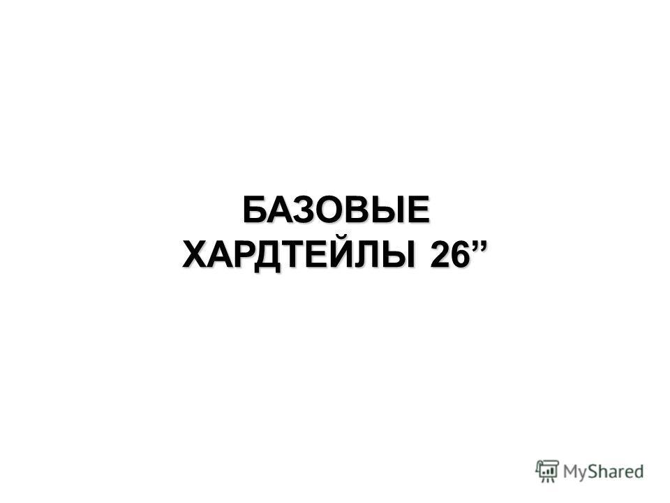 БАЗОВЫЕ ХАРДТЕЙЛЫ 26