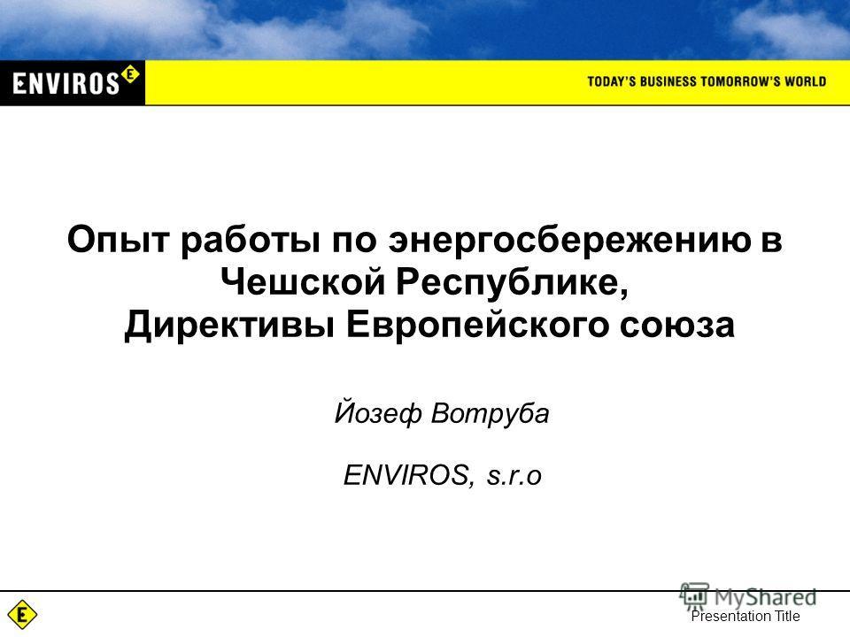 Опыт работы по энергосбережению в Чешской Республике, Директивы Европейского союза Йозеф Вотруба ENVIROS, s.r.o Presentation Title