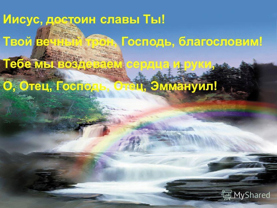 Иисус, достоин славы Ты! Твой вечный трон, Господь, благословим! Тебе мы воздеваем сердца и руки, О, Отец, Господь, Отец, Эммануил!