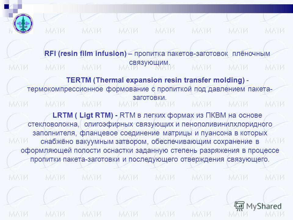 RFI (resin film infusion) – пропитка пакетов-заготовок плёночным связующим. TERTM (Thermal expansion resin transfer molding) - термокомпрессионное формование с пропиткой под давлением пакета- заготовки. LRTM ( Ligt RTM) - RTM в легких формах из ПКВМ