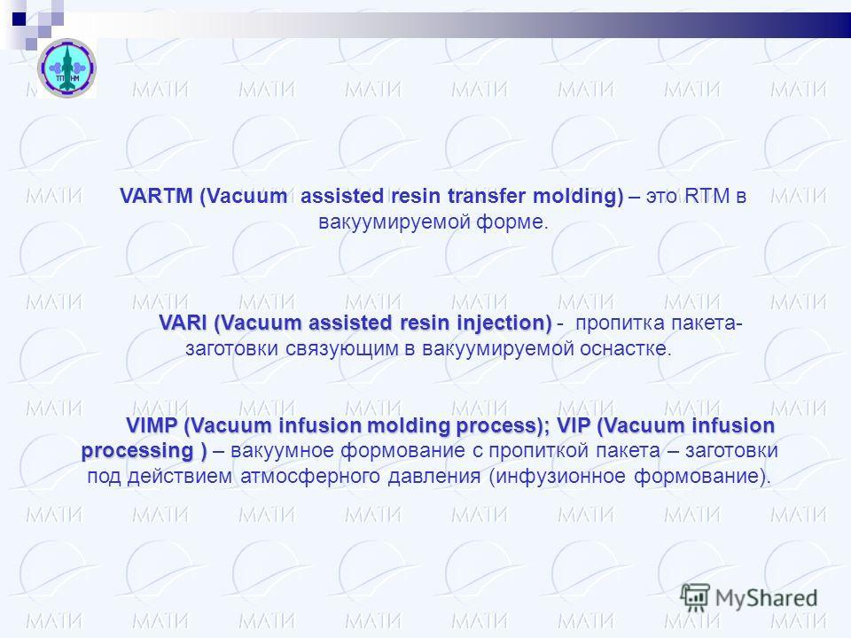 VARI (Vacuum assisted resin injection) VARI (Vacuum assisted resin injection) - пропитка пакета- заготовки связующим в вакуумируемой оснастке. VIMP (Vacuum infusion molding process); VIP (Vacuum infusion processing ) VIMP (Vacuum infusion molding pro