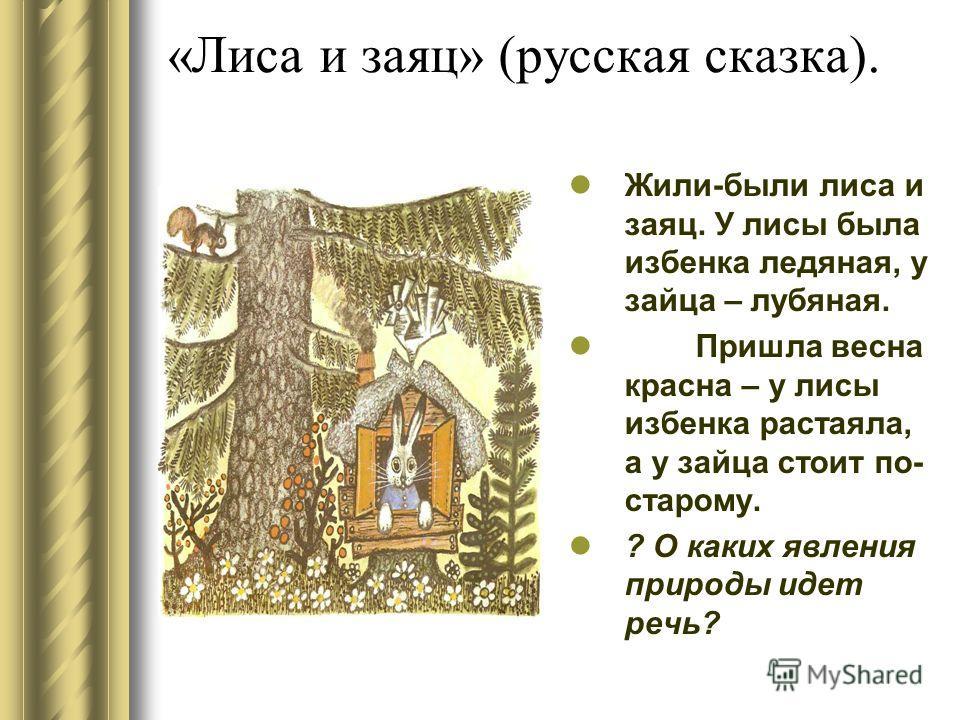 «Лиса и заяц» (русская сказка). Жили-были лиса и заяц. У лисы была избенка ледяная, у зайца – лубяная. Пришла весна красна – у лисы избенка растаяла, а у зайца стоит по- старому. ? О каких явления природы идет речь?