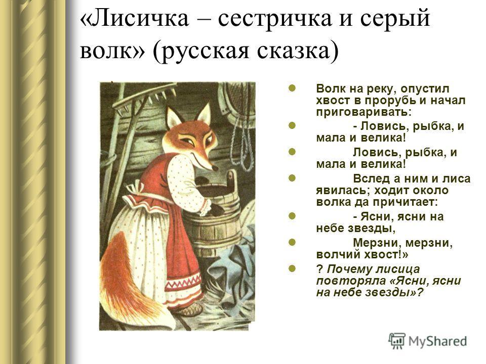 «Лисичка – сестричка и серый волк» (русская сказка) Волк на реку, опустил хвост в прорубь и начал приговаривать: - Ловись, рыбка, и мала и велика! Ловись, рыбка, и мала и велика! Вслед а ним и лиса явилась; ходит около волка да причитает: - Ясни, ясн