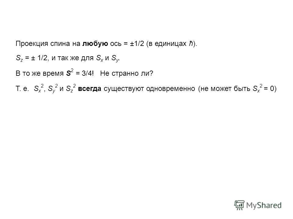 Проекция спина на любую ось = ±1/2 (в единицах ћ). S z = ± 1/2, и так же для S x и S y. В то же время S 2 = 3/4! Не странно ли? T. e. S x 2, S y 2 и S z 2 всегда существуют одновременно (не может быть S x 2 = 0)