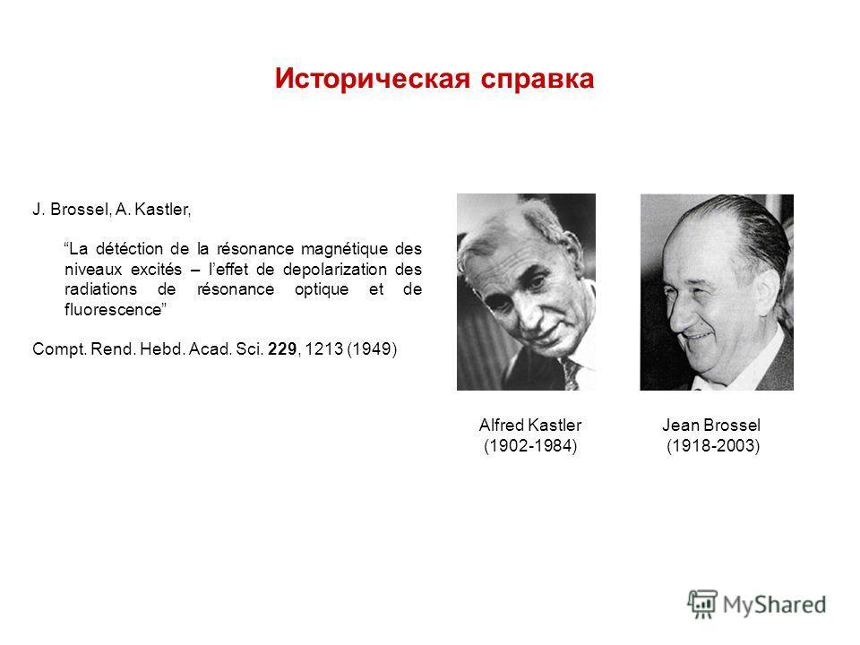 Alfred Kastler (1902-1984) Jean Brossel (1918-2003) J. Brossel, A. Kastler, La détéction de la résonance magnétique des niveaux excités – leffet de depolarization des radiations de résonance optique et de fluorescence Compt. Rend. Hebd. Acad. Sci. 22