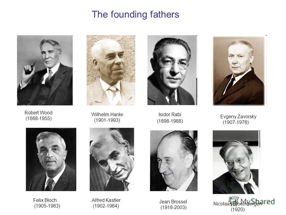 Robert Wood (1868-1955) Wilhelm Hanle (1901-1993) Alfred Kastler (1902-1984) Jean Brossel (1918-2003) The founding fathers Isidor Rabi (1898-1988) Evgeny Zavoisky (1907-1976) Nicolaas Bloembergen (1920) Felix Bloch (1905-1983)