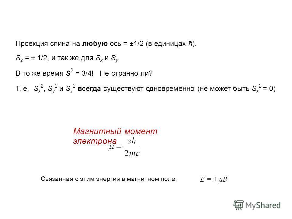 Проекция спина на любую ось = ±1/2 (в единицах ћ). S z = ± 1/2, и так же для S x и S y. В то же время S 2 = 3/4! Не странно ли? T. e. S x 2, S y 2 и S z 2 всегда существуют одновременно (не может быть S x 2 = 0) Магнитный момент электрона E = ± μB Св