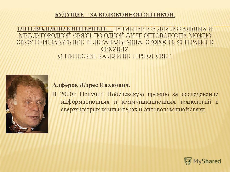 Алфёров Жорес Иванович. В 2000г. Получил Нобелевскую премию за исследование информационных и коммуникационных технологий в сверхбыстрых компьютерах и оптоволоконной связи.