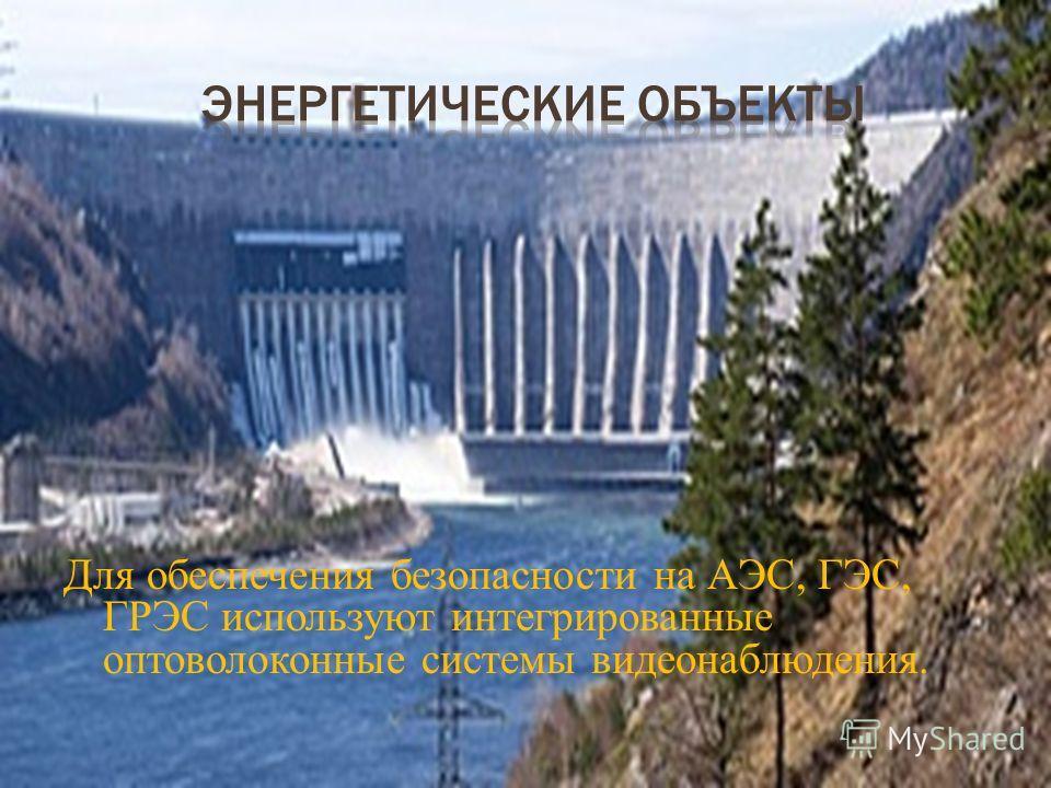 Для обеспечения безопасности на АЭС, ГЭС, ГРЭС используют интегрированные оптоволоконные системы видеонаблюдения.