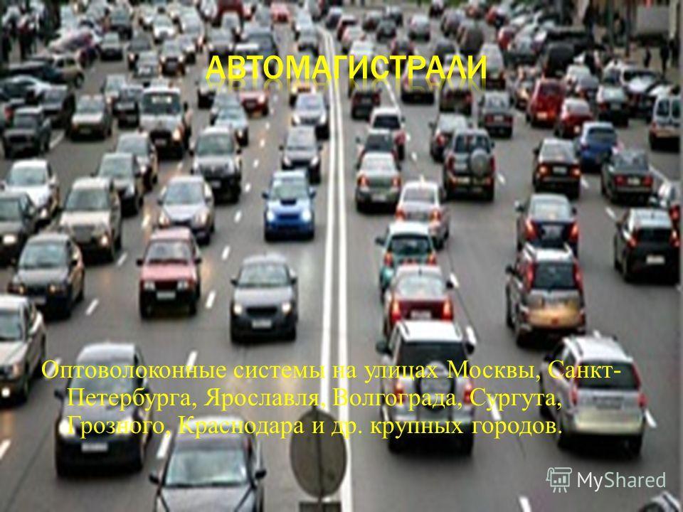 Оптоволоконные системы на улицах Москвы, Санкт- Петербурга, Ярославля, Волгограда, Сургута, Грозного, Краснодара и др. крупных городов.