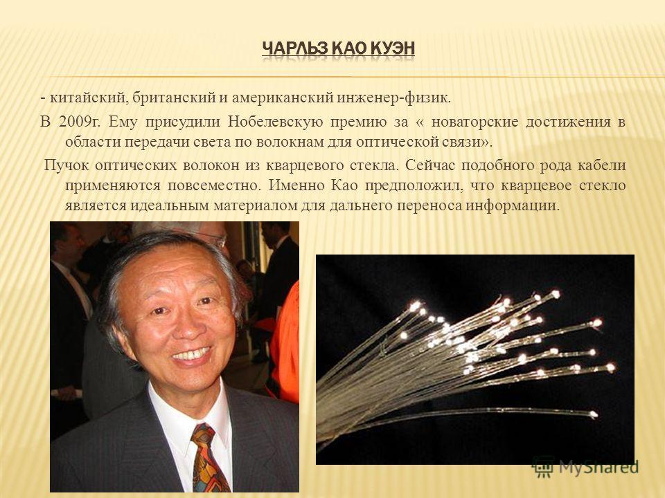 - китайский, британский и американский инженер-физик. В 2009г. Ему присудили Нобелевскую премию за « новаторские достижения в области передачи света по волокнам для оптической связи». Пучок оптических волокон из кварцевого стекла. Сейчас подобного ро