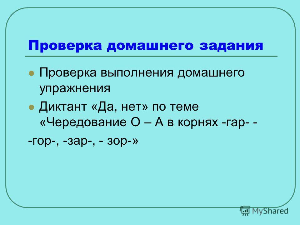 Проверка домашнего задания Проверка выполнения домашнего упражнения Диктант «Да, нет» по теме «Чередование О – А в корнях -гар- - -гор-, -зар-, - зор-»