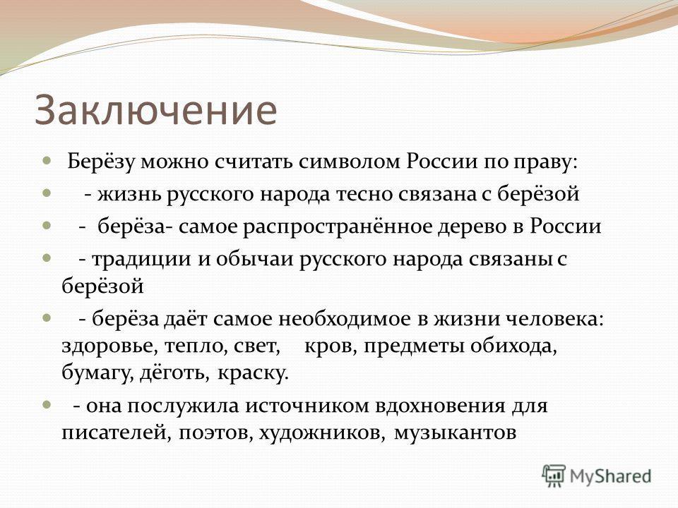 Заключение Берёзу можно считать символом России по праву: - жизнь русского народа тесно связана с берёзой - берёза- самое распространённое дерево в России - традиции и обычаи русского народа связаны с берёзой - берёза даёт самое необходимое в жизни ч