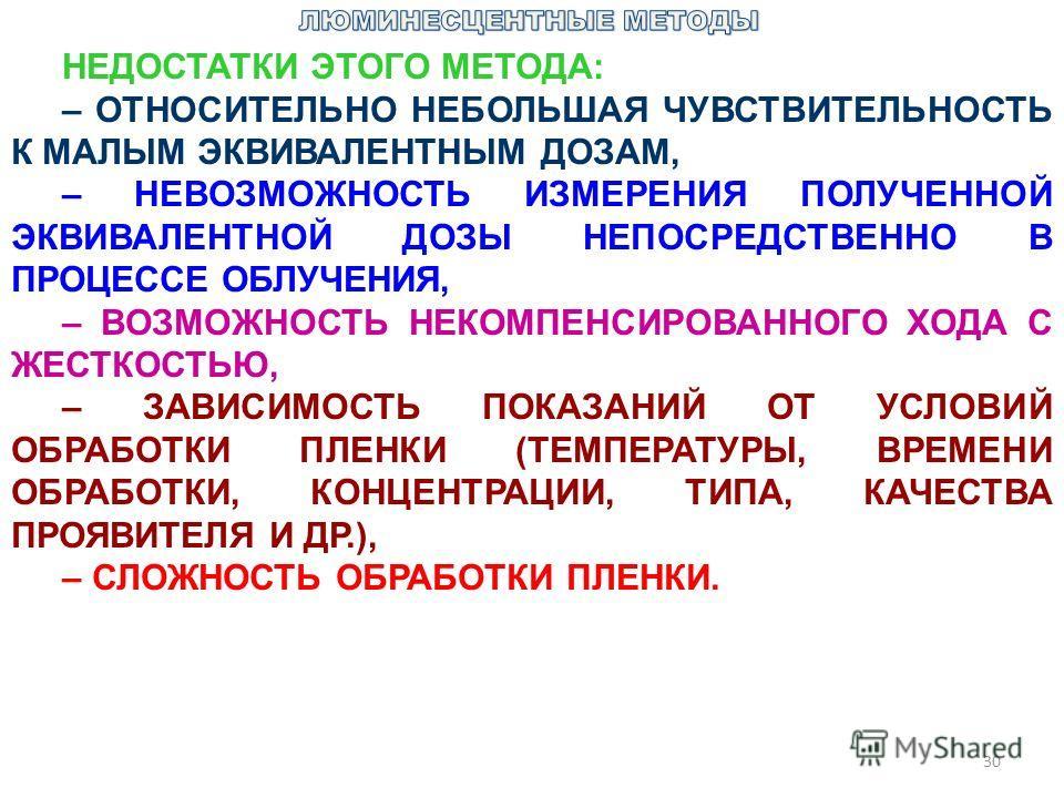 30 НЕДОСТАТКИ ЭТОГО МЕТОДА: – ОТНОСИТЕЛЬНО НЕБОЛЬШАЯ ЧУВСТВИТЕЛЬНОСТЬ К МАЛЫМ ЭКВИВАЛЕНТНЫМ ДОЗАМ, – НЕВОЗМОЖНОСТЬ ИЗМЕРЕНИЯ ПОЛУЧЕННОЙ ЭКВИВАЛЕНТНОЙ ДОЗЫ НЕПОСРЕДСТВЕННО В ПРОЦЕССЕ ОБЛУЧЕНИЯ, – ВОЗМОЖНОСТЬ НЕКОМПЕНСИРОВАННОГО ХОДА С ЖЕСТКОСТЬЮ, – ЗА