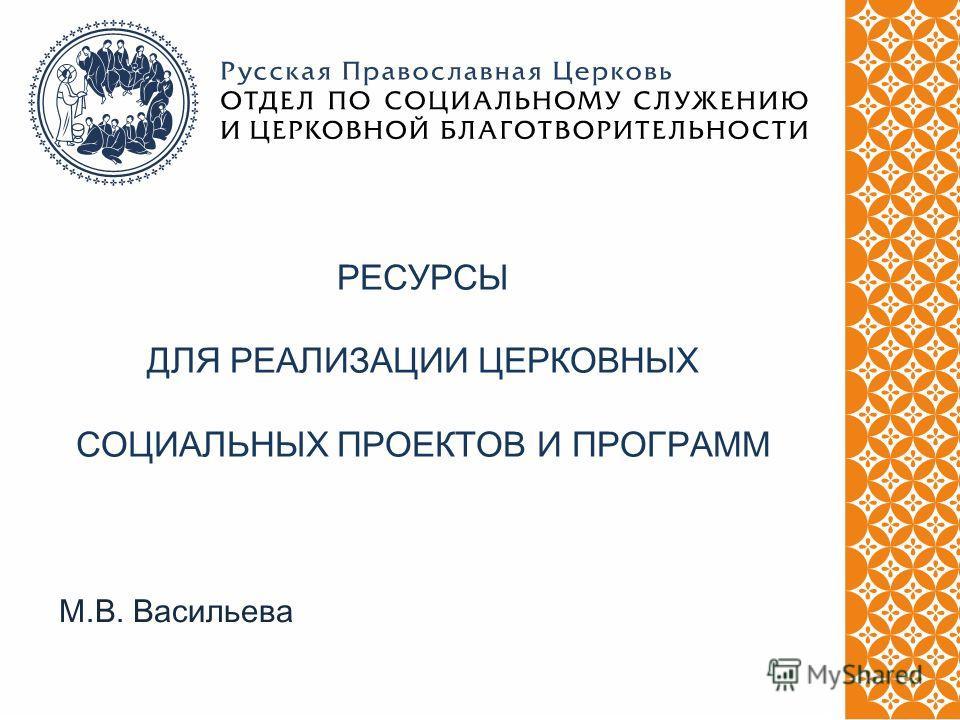 М.В. Васильева РЕСУРСЫ ДЛЯ РЕАЛИЗАЦИИ ЦЕРКОВНЫХ СОЦИАЛЬНЫХ ПРОЕКТОВ И ПРОГРАММ