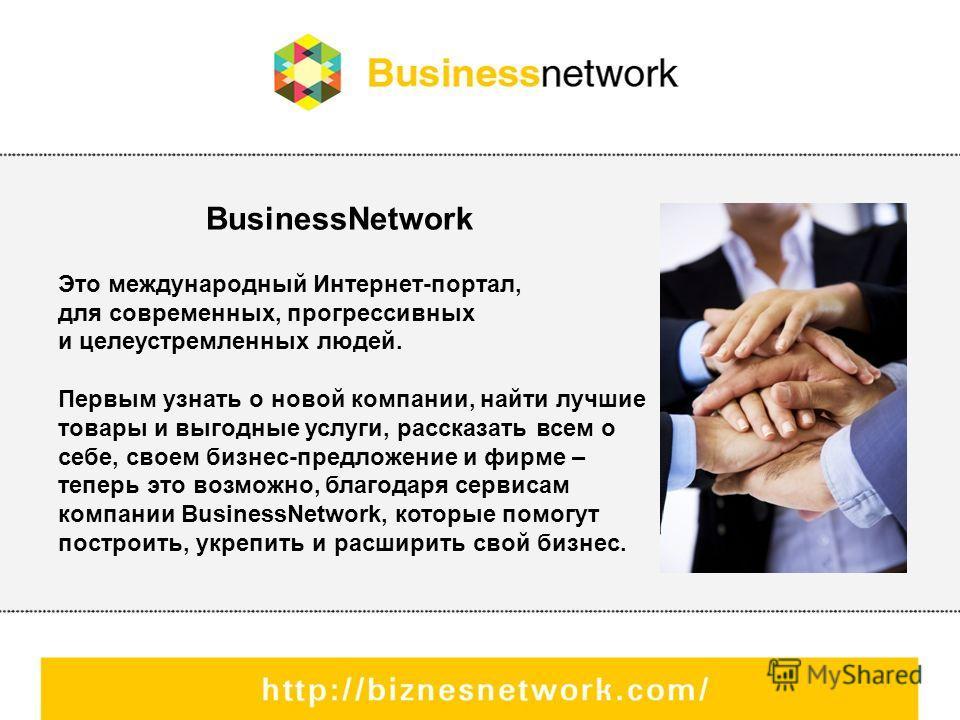 BusinessNetwork Это международный Интернет-портал, для современных, прогрессивных и целеустремленных людей. Первым узнать о новой компании, найти лучшие товары и выгодные услуги, рассказать всем о себе, своем бизнес-предложение и фирме – теперь это в