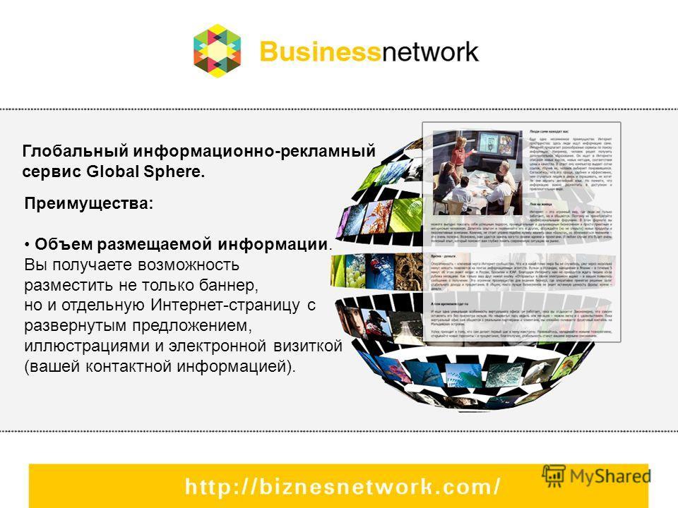 Глобальный информационно-рекламный сервис Global Sphere. Преимущества: Объем размещаемой информации. Вы получаете возможность разместить не только баннер, но и отдельную Интернет-страницу с развернутым предложением, иллюстрациями и электронной визитк