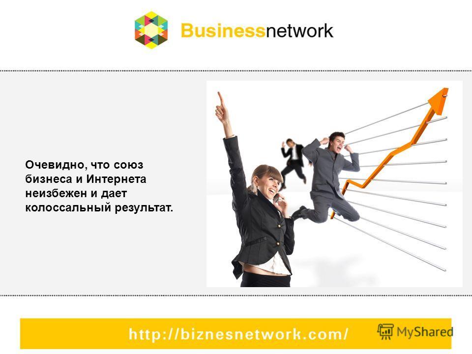 Очевидно, что союз бизнеса и Интернета неизбежен и дает колоссальный результат.