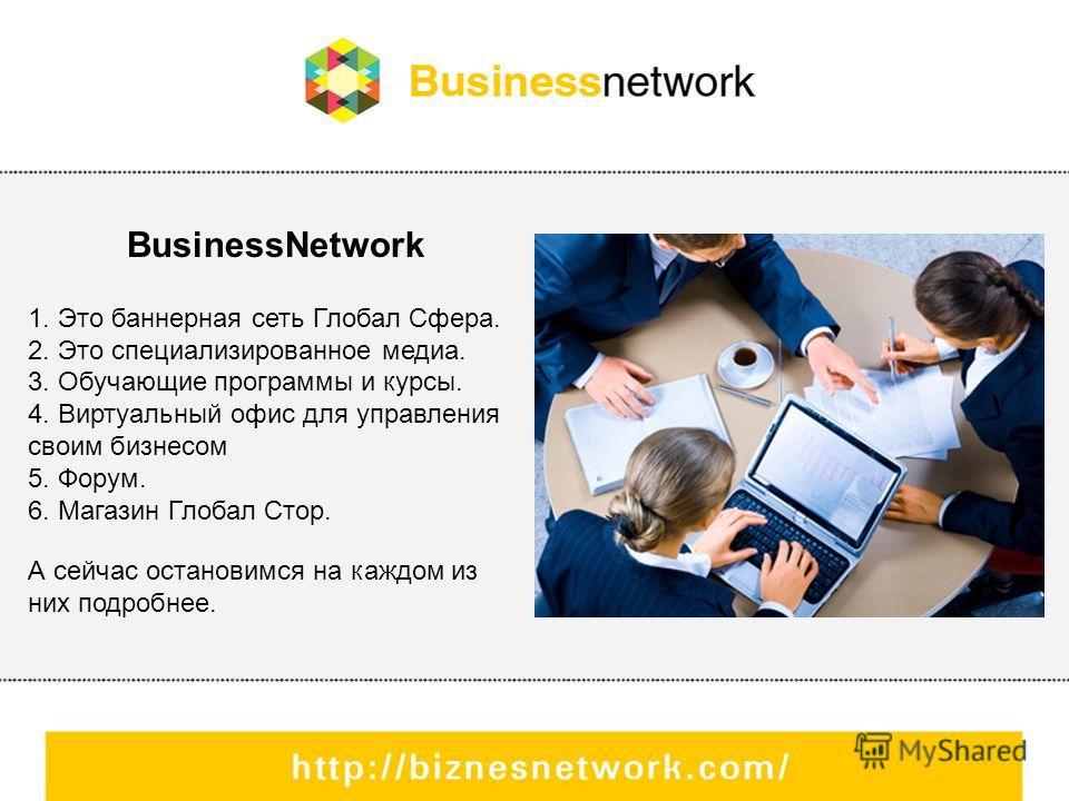 BusinessNetwork 1. Это баннерная сеть Глобал Сфера. 2. Это специализированное медиа. 3. Обучающие программы и курсы. 4. Виртуальный офис для управления своим бизнесом 5. Форум. 6. Магазин Глобал Стор. А сейчас остановимся на каждом из них подробнее.