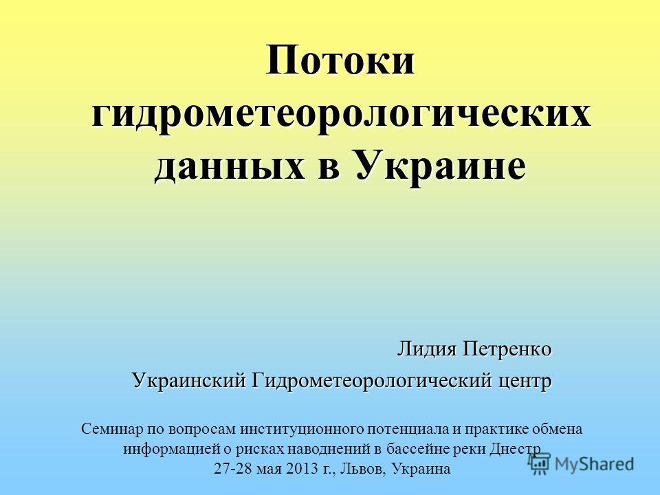Потоки гидрометеорологических данных в Украине Лидия Петренко Украинский Гидрометеорологический центр Украинский Гидрометеорологический центр Семинар по вопросам институционного потенциала и практике обмена информацией о рисках наводнений в бассейне