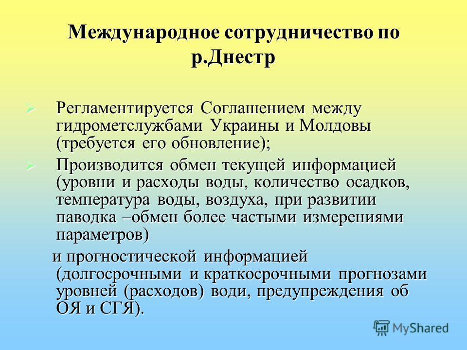 Международное сотрудничество по р.Днестр Регламентируется Соглашением между гидрометслужбами Украины и Молдовы (требуется его обновление); Регламентируется Соглашением между гидрометслужбами Украины и Молдовы (требуется его обновление); Производится