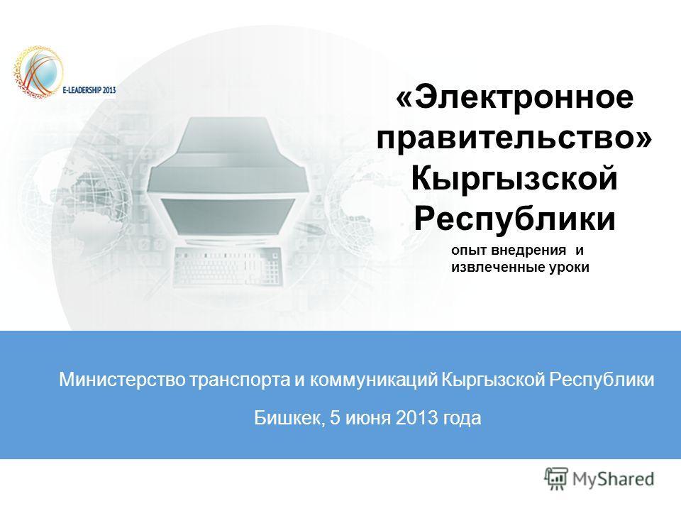 «Электронное правительство» Кыргызской Республики Министерство транспорта и коммуникаций Кыргызской Республики Бишкек, 5 июня 2013 года опыт внедрения и извлеченные уроки