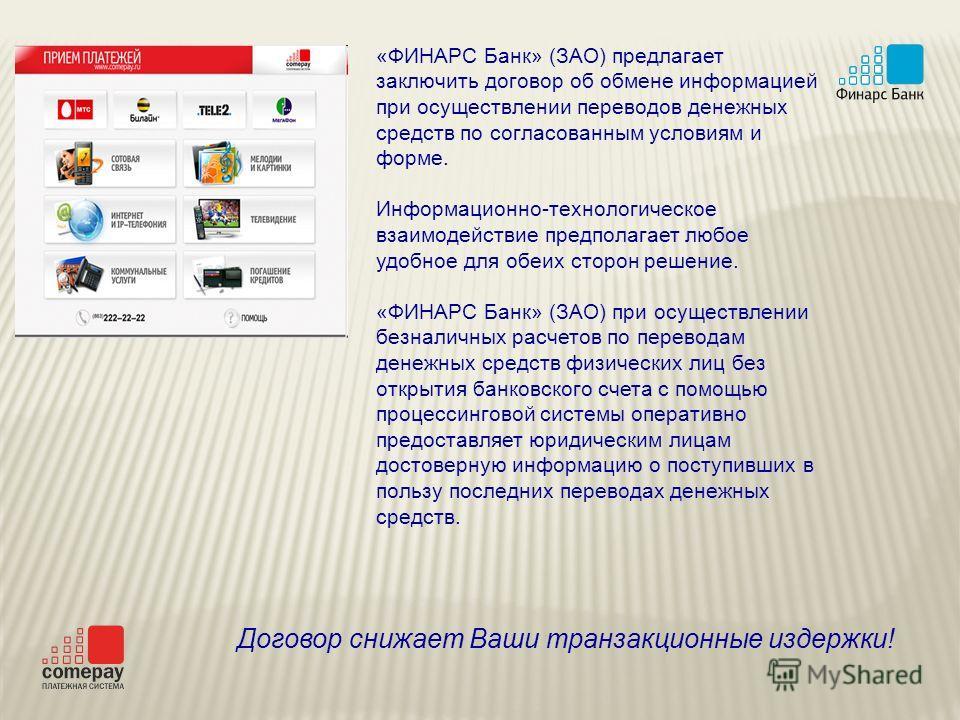 «ФИНАРС Банк» (ЗАО) предлагает заключить договор об обмене информацией при осуществлении переводов денежных средств по согласованным условиям и форме. Информационно-технологическое взаимодействие предполагает любое удобное для обеих сторон решение. «