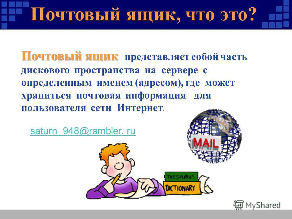 Почтовый ящик, что это? ? Почтовый ящик Почтовый ящик представляет собой часть дискового пространства на сервере с определенным именем (адресом), где может храниться почтовая информация для пользователя сети Интернет. saturn_948@rambler. ru