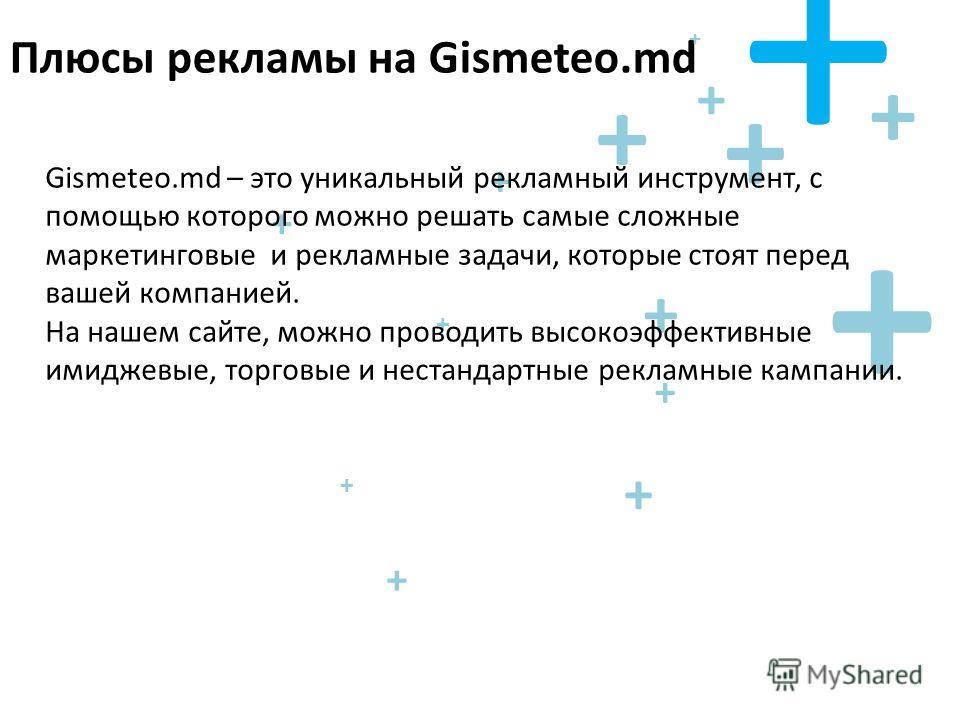 + + + + + + + Плюсы рекламы на Gismeteo.md + + + + + + + + Gismeteo.md – это уникальный рекламный инструмент, с помощью которого можно решать самые сложные маркетинговые и рекламные задачи, которые стоят перед вашей компанией. На нашем сайте, можно п