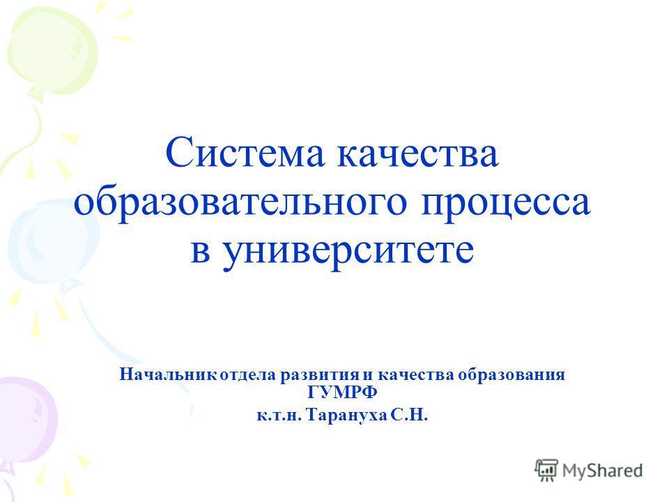 Система качества образовательного процесса в университете Начальник отдела развития и качества образования ГУМРФ к.т.н. Тарануха С.Н.