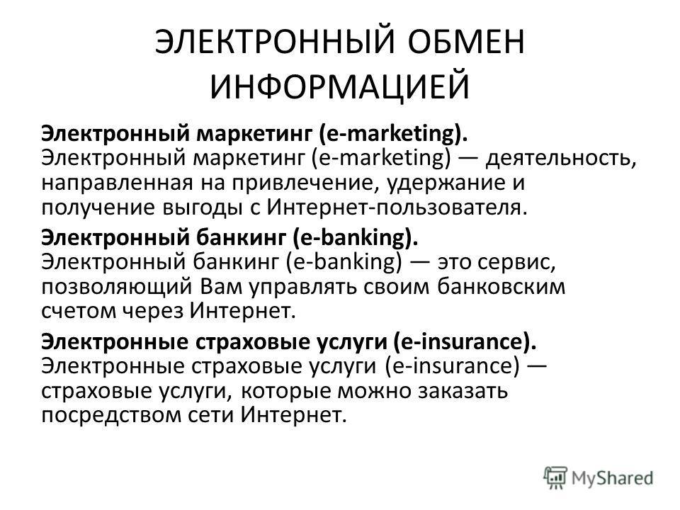ЭЛЕКТРОННЫЙ ОБМЕН ИНФОРМАЦИЕЙ Электронный маркетинг (e-marketing). Электронный маркетинг (e-marketing) деятельность, направленная на привлечение, удержание и получение выгоды с Интернет-пользователя. Электронный банкинг (e-banking). Электронный банки