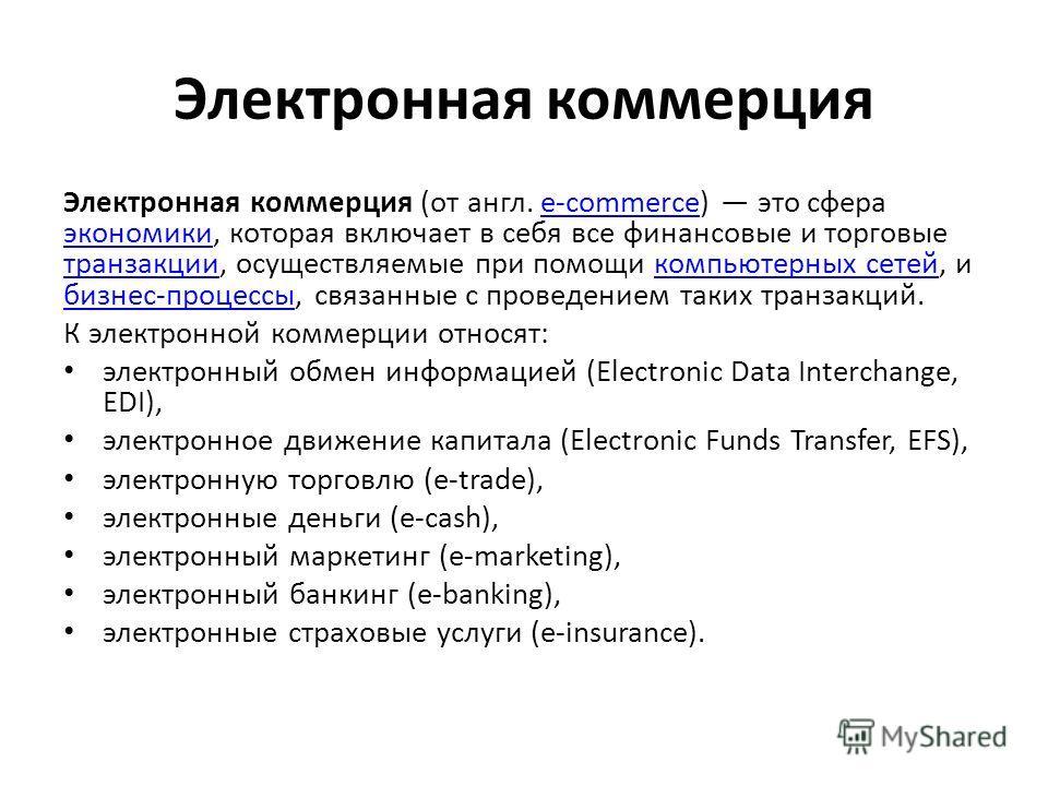 Электронная коммерция Электронная коммерция (от англ. e-commerce) это сфера экономики, которая включает в себя все финансовые и торговые транзакции, осуществляемые при помощи компьютерных сетей, и бизнес-процессы, связанные с проведением таких транза