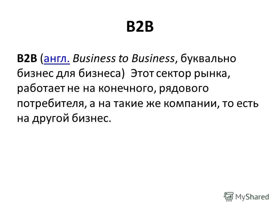 B2B B2B (англ. Business to Business, буквально бизнес для бизнеса) Этот сектор рынка, работает не на конечного, рядового потребителя, а на такие же компании, то есть на другой бизнес.англ.