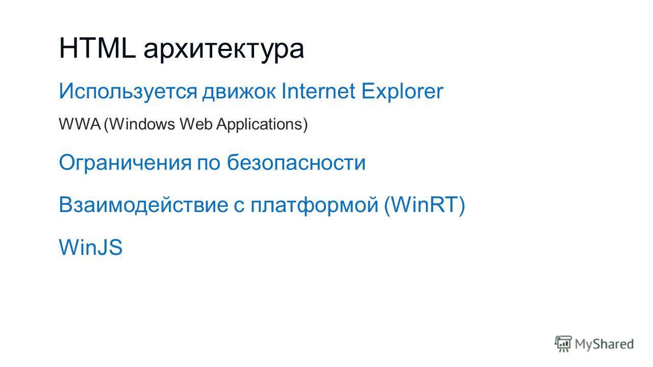 HTML архитектура Используется движок Internet Explorer WWA (Windows Web Applications) Ограничения по безопасности Взаимодействие с платформой (WinRT) WinJS