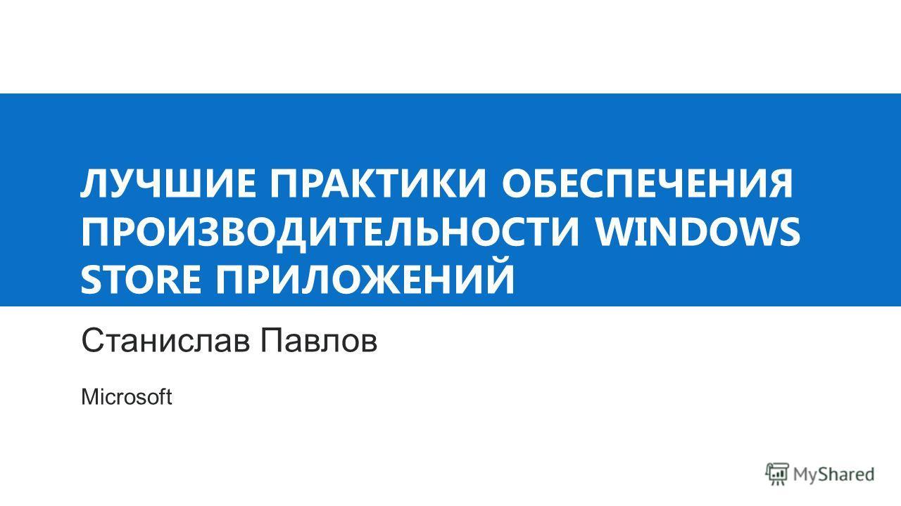 ЛУЧШИЕ ПРАКТИКИ ОБЕСПЕЧЕНИЯ ПРОИЗВОДИТЕЛЬНОСТИ WINDOWS STORE ПРИЛОЖЕНИЙ Станислав Павлов Microsoft