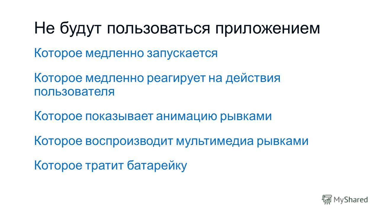 Не будут пользоваться приложением Которое медленно запускается Которое медленно реагирует на действия пользователя Которое показывает анимацию рывками Которое воспроизводит мультимедиа рывками Которое тратит батарейку