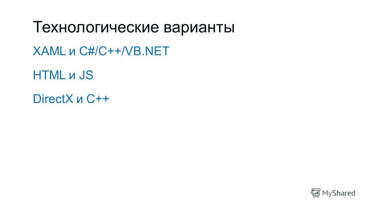 Технологические варианты XAML и C#/C++/VB.NET HTML и JS DirectX и С++