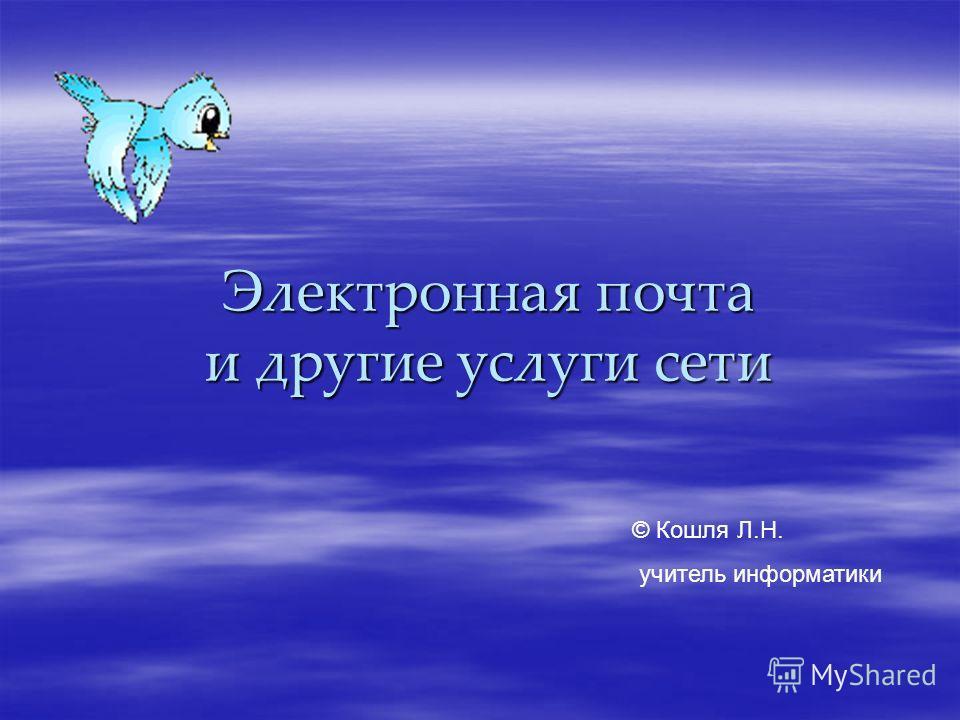Электронная почта и другие услуги сети © Кошля Л.Н. учитель информатики