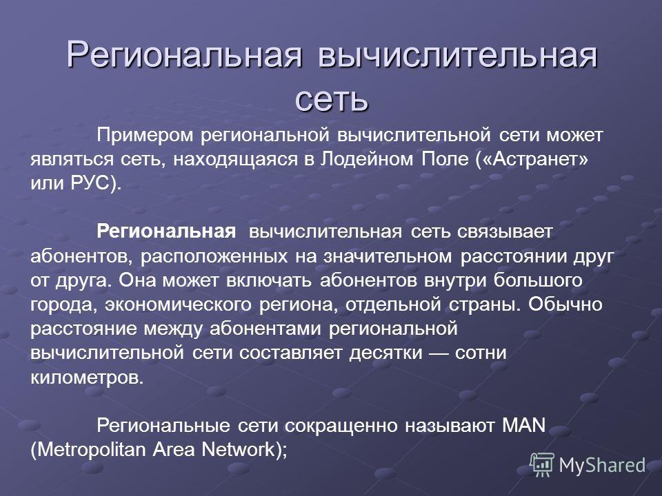 Региональная вычислительная сеть Примером региональной вычислительной сети может являться сеть, находящаяся в Лодейном Поле («Астранет» или РУС). Региональная вычислительная сеть связывает абонентов, расположенных на значительном расстоянии друг от д