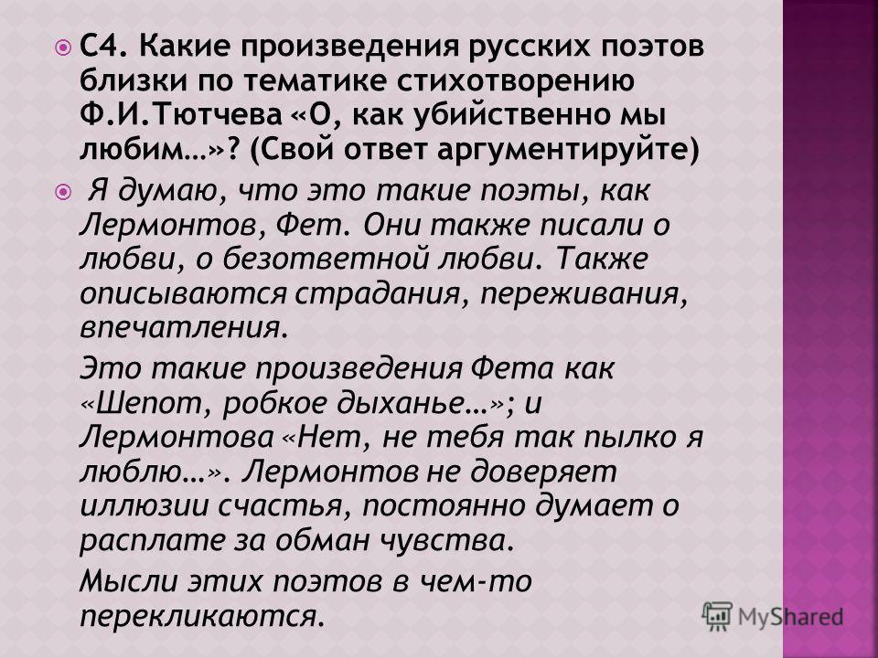 С4. Какие произведения русских поэтов близки по тематике стихотворению Ф.И.Тютчева «О, как убийственно мы любим…»? (Свой ответ аргументируйте) Я думаю, что это такие поэты, как Лермонтов, Фет. Они также писали о любви, о безответной любви. Также опис
