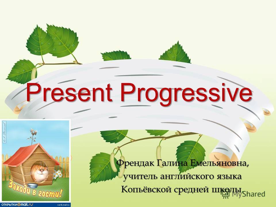 Present Progressive Френдак Галина Емельяновна, учитель английского языка Копьёвской средней школы.
