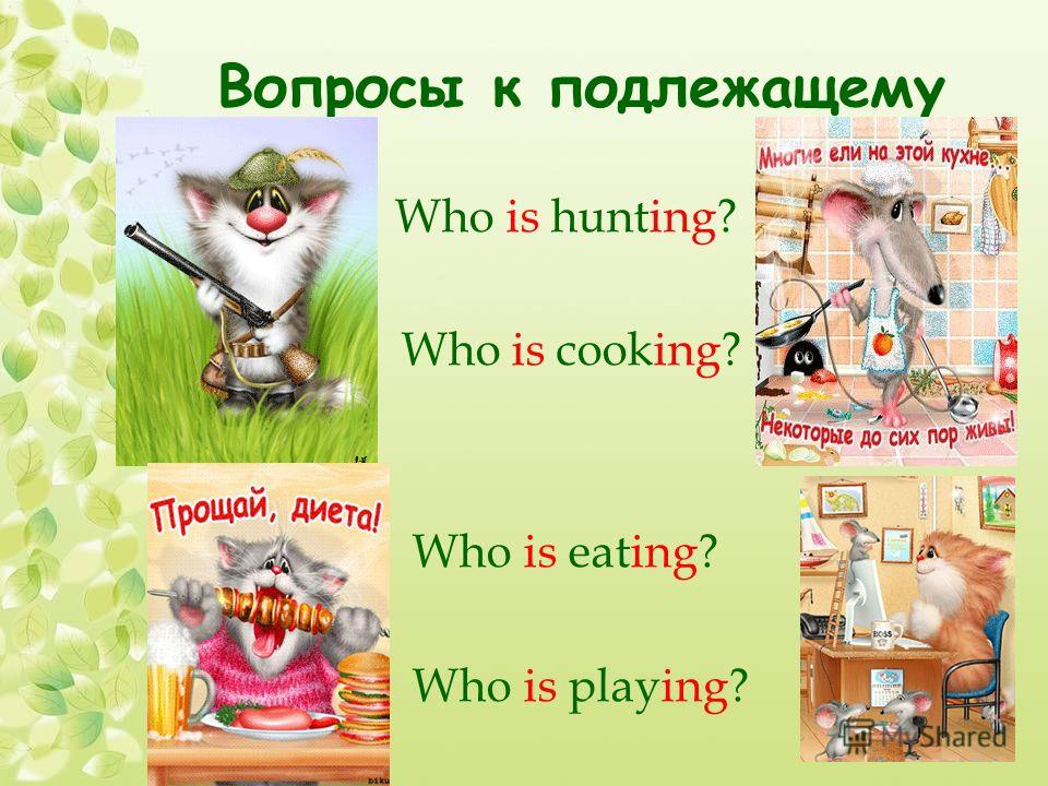 Вопросы к подлежащему Who is hunting? Who is cooking? Who is eating? Who is playing?