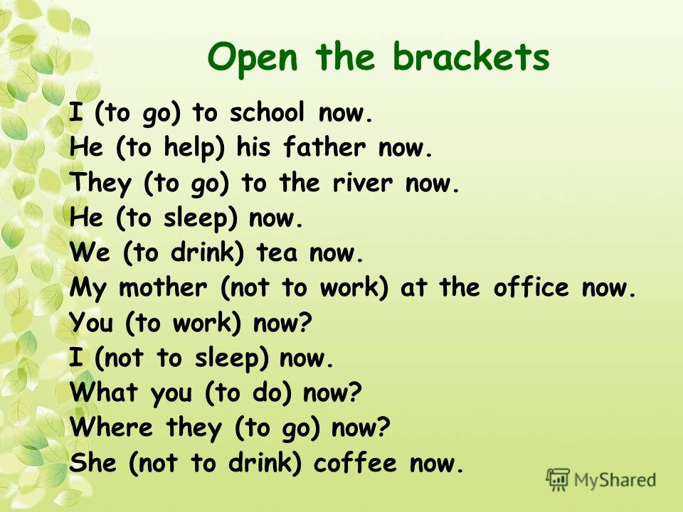 Open the brackets I (to go) to school now. He (to help) his father now. They (to go) to the river now. He (to sleep) now. We (to drink) tea now. My mother (not to work) at the office now. You (to work) now? I (not to sleep) now. What you (to do) now?